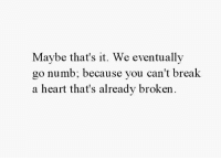 Break, Heart, and You: Maybe that's it. We eventually  go numb; bec  a heart that's alreadv broken  ause you can't break
