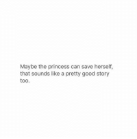 Good, Princess, and Can: Maybe the princess can save herself,  that sounds like a pretty good story  too.