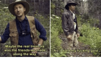 The Real, Gold, and Real: Maybe the real treasure  was the friendswe made  along the way  Nol want myifucking gold. There are two kinds of redditors