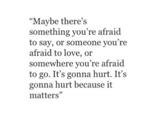 "It Matters: ""Maybe there's  something you're afraid  to say, or someone you're  afraid to love, or  somewhere you're afraid  to go. It's gonna hurt. It's  gonna hurt because it  matters'"""