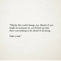 "Maybe If You: ""Maybe this could change you. Maybe if you  finally let someone in, you'll find out that  there was nothing to be afraid of all along.  Take a risk.""  93"