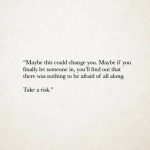 "Maybe If You: ""Maybe this could change you. Maybe if you  finally let someone in, you'll find out that  there was nothing to be afraid of all along.  V  Take a risk.""  22"