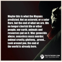 True☝: Maybe this is What the Mayans  predicted. Not an asteroid, or a Solar  flare, but the end of what We are. We  no longer cherish life or other  people, our earth, animals and  resources put on it. War, genocide,  abuse, senseless mass murder,  animal cruelty, gluttony. greed...  Look around you, the end of  the World is already here.  ort TRUTHTHEORY COM  KEEP YOUR MIND OPEN True☝