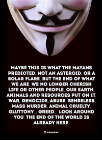 Animals, Life, and Memes: MAYBE THIS IS WHAT THE MAYANS  PREDICTED. NOTAN ASTEROID, OR A  SOLAR FLARE, BUT THE END OF WHAT  WE ARE. WE NO LONGER CHERISH  LIFE OR OTHER PEOPLE, OUR EARTH,  ANIMALS AND RESOURCES PUT ON IT  WAR, GENOCIDE, ABUSE, SENSELESS  MASS MURDER, ANIMAL CRUELTY.  GLUTTONY... GREED... LOOK AROUND  YOU, THE END OF THE WORLD IS  ALREADY HERE.  Oanonews
