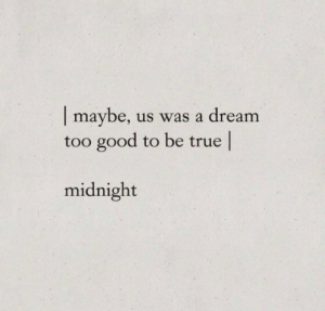 Be True:  maybe,  too good to be true  us was a dream  midnight