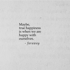 True, Happy, and Happiness: Maybe,  true happiness  is when we are  happy with  ourselves.  - faraway
