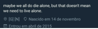 Being Alone, Live, and Mean: maybe we all do die alone, but that doesn't mean  we need to live alone.  O [G] [N] Nascido em 14 de novembro  Entrou em abril de 2015