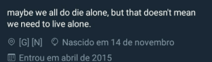 we all do: maybe we all do die alone, but that doesn't mean  need to live alone.  [G] IN]  Nascido em 14 de novembro  Entrou em abril de 2015