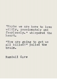 "Love, Memes, and Brain: ""Maybe we are here to love  wildly, passionately and  fearlessly."" whispered the  heart.  You are going to get us  all killed!"" yelled the  brain.  RandalI Core"