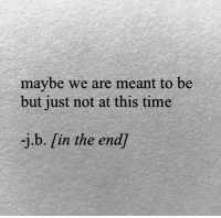 B In: maybe we are meant to be  but just not at this time  -j.b. [in the end)
