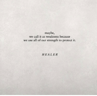 Healer, All, and Call: maybe,  we call it as weakness because  we use all of our strength to protect it.  HEALER