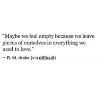 "Drake, Love, and Via: ""Maybe we feel empty because we leave  pieces of ourselves in everything we  used to love.""  _ R. M. drake (via difficult)"