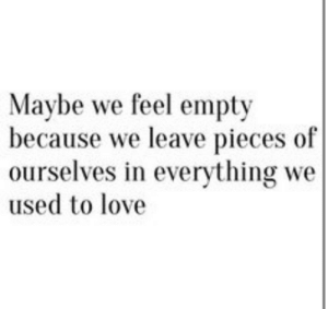 Love, Used, and Feel: Maybe we feel empty  because we leave pieces of  ourselves in everything we  used to love