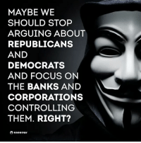 ☝😤: MAYBE WE  SHOULD STOP  ARGUING ABOUT  REPUBLICANS  AND  DEMOCRATS  AND FOCUS ON  THE BANKS AND  CORPORATIONS  CONTROLLING  THEM. RIGHT?  anonews ☝😤