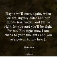 hectic: Maybe we'll meet again, when  we are slightly older and our  minds less hectic, and I'll be  right for you and you'll be right  for me. But right now, I am  chaos to your thoughts and you  are poison to my heart.  Unknown  wordables.