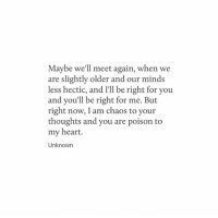 hectic: Maybe we'll meet again, when we  are slightly older and our minds  less hectic, and I'll be right for you  and you'll be right for me. But  right now, I am chaos to your  thoughts and you are poison to  my heart.  Unknown
