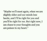 """hectic: """"Maybe we'll meet again, when we are  slightly older and our minds less  hectic, and I'll be right for you and  you'll be right for me. But right now, I  am chaos to your thoughts and you  are poison to my heart."""""""
