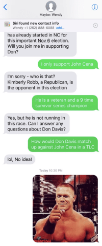 Survivor Series: Maybe: Wendy  Siri found new contact info  Wendy +1 (252) 888-6088 add...  has already started in NC for  this important Nov 6 election.  Will you join me in supporting  Don?  I only support John Cena  I'm sorry - who is that?  Kimberly Robb, a Republican, is  the opponent in this election  He is a veteran and a 9 time  survivor series champion  Yes, but he is not running in  this race. Can I answer any  questions about Don Davis?  How would Don Davis match  up against John Cena in a TLC  lol, No idea!  Today 10:30 PM