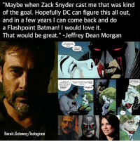 """Batman, Crazy, and Instagram: """"Maybe when Zack Snyder cast me that was kind  of the goal. Hopefully DC can figure this all out,  and in a few years I can come back and do  a Flashpoint Batman! I would love it.  That would be great."""" -Jeffrey Dean Morgan  INES  RASE  SHOLLD  Heroic.Gateway/Instagram For those unfamiliar with Flashpoint, it was a universe-changing event that began when Barry Allen a.k.a. The Flash traveled back in time to prevent his mother from being murdered when he was a child. This wound up changing the futures of just about every major DC hero, including Batman, thanks to the ripple effect of Chaos Theory. In the Dark Knight's new timeline, it wasn't Thomas and Martha Wayne who were shot and killed by a mugger in an alley, but instead the young Bruce Wayne. This event not only lead Thomas on a path to become his own version of Gotham's famous protector, but saw Martha going completely crazy and turning into The Joker. It's worth noting that Flashpoint was just adapted on the on-going third season of the Flash television series, but because there is no on-screen Batman in the DC TV continuity, we haven't seen those elements of the comics adapted yet. JeffreyDeanMorgan LaurenCohen BruceWayne MarthaWayne ThomasWayne MeRa WonderWoman Aquaman GalGadot AmberHeard JasonMomoa Flashpoint flashpointparadox geoffjohns ezramiller barryallen theflash reverseflash thomaswayne marthawayne thejoker batman dccomics dccinematicuniverse dcextendeduniverse heroic_gateway @heroic.gateway - . . . . . -Make Sure to Give this Post a LIKE and be so kindly Leave your thoughts and comments below. Make sure to turn on Accounts Post-Notification for more of our Daily Awesome DCEU posts."""
