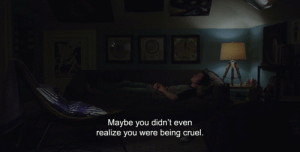 You, Realize, and Cruel: Maybe you didn't even  realize you were being cruel.