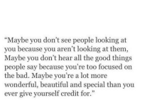 "Bad, Beautiful, and Good: Maybe you don't see people looking at  you because you aren't looking at them  Maybe you don't hear all the good things  people say because you're too focused on  the bad. Maybe you're a lot more  wonderful, beautiful and special than you  ever give yourself credit for.""  3"