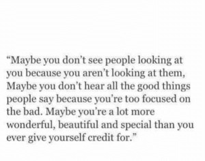 "good things: ""Maybe you don't see people looking at  you because you aren't looking at them  Maybe you don't hear all the good things  people say because you're too focused on  the bad. Maybe you're a lot more  wonderful, beautiful and special than you  ever give yourself credit for."""