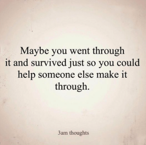 Help, Make, and You: Maybe you went through  it and survived just so you could  help someone else make it  through.  3am thoughts