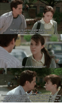 A Walk To Remember: Maybe you're just too scared that someone  might actually want to be with you  And why would that scare me?  Because you wouldnt be able to hide behind your books  then or your frickin telescope  or your faith. You know the real  reason why you're scared? cuz you wanna  be with me too A Walk To Remember
