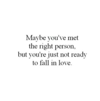 Fall, Love, and Person: Maybe you've met  the right person,  but you're just not ready  to fall in love