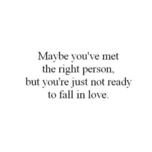 not ready: Maybe you've met  the right person,  but you're just not ready  to fall in love.