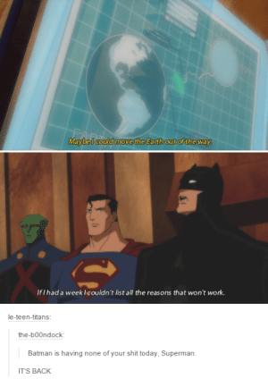 No shit from youomg-humor.tumblr.com: Maybel could move the Earth out of the way.  If I had a week Icouldn't list all the reasons that won't work.  le-teen-titans:  the-b00ndock:  Batman is having none of your shit today, Superman.  IT'S BACK No shit from youomg-humor.tumblr.com
