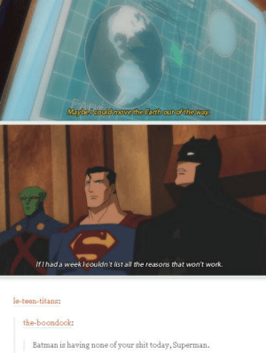 Batman, Shit, and Superman: Maybel could move the Earth out ofthe way  Earth out of the wav  If I had a week lcouldn't list all the reasons that won't work.  le-teen-titans:  the-boondock:  Batman is having none of your shit today, Superman.