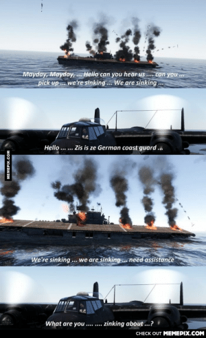 The German coast guard biggest problem…omg-humor.tumblr.com: Mayday, Mayday, .. Hello can you hear us .. canyou.  pick up . we're sinking. We are sinking ..  Hello ... ... Zis is ze German coast guard ...  We're sinking... we are sinking.. need assistance  What are you .... ....  zinking about ...?  CHECK OUT MEMEPIX.COM  MEMEPIX.COM The German coast guard biggest problem…omg-humor.tumblr.com