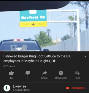Burger King, Mad, and Foot: Mayfleld Rd  x ONLY  I showed Burger King Foot Lettuce to the BK  employees in Mayfield Heights, OH.  687 views  Share  Download  13  1  Save  Likewise  L  4 subscribers  SUBSCRIBE Mad lad foot lettuce enthusiast