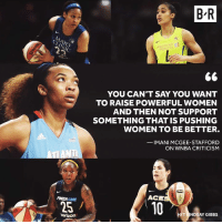 Finish Line, Verizon, and WNBA (Womens National Basketball Association): MAYO  CLINIC  AMERICAN  FIDELITY  YOU CAN'T SAY YOU WANT  TO RAISE POWERFUL WOMEN  AND THEN NOT SUPPORT  SOMETHING THAT IS PUSHING  WOMEN TO BE BETTER.  _ IMANI MCGEE-STAFFORD  ON WNBA CRITICISM  ACE  FINISH LINE  25  10  TUNDSAY GIBBS  verizon Atlanta Dream center Imani McGee-Stafford calls out the WNBA haters.