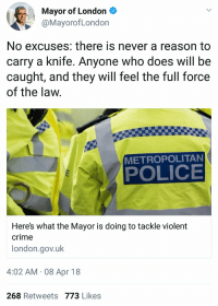 Crime, Funny, and Police: Mayor of London  @MayorofLondon  No excuses: there is never a reason to  carry a knife. Anyone who does will be  caught, and they will feel the full force  of the law.  METROPOLITAN  POLICE  Here's what the Mayor is doing to tackle violent  crime  london.gov.uk  4:02 AM 08 Apr 18  268 Retweets 773 Likes You know what you need? Common sense Knife control.