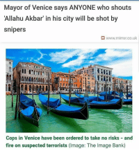 Venice's right-wing mayor has ordered cops to shoot ANYONE who shouts 'Allahu Akbar' - rather than risk a terror attack . The phrase in Arabic for 'God is greatest' has been shouted in multiple terrorist incidents across the continent, but is more commonly harmlessly used by Muslims during prayers as a reminder of God's significance in their lives. The Times reports that mayor of Venice Luigi Brugnaro has reportedly decided its an unacceptable phrase to be shouted in the city's St Marks Square. . . . . Conservative America SupportOurTroops American Gun Constitution Politics TrumpTrain President Jobs Capitalism Military MikePence TeaParty Republican Mattis TrumpPence Guns AmericaFirst USA Political DonaldTrump Freedom Liberty Veteran Patriot Prolife Government PresidentTrump Partners @conservative_panda @reasonoveremotion @conservative.american @too_savage_for_democrats @conservative.nation1776 @keepamerica.usa -------------------- Contact me ●Email- RaisedRightAlwaysRight@gmail.com ●KIK- @Raised_Right_ ●Send me letters! Raised Right, 5753 Hwy 85 North, 2486 Crestview, Fl 32536: Mayor of Venice says ANYONE who shouts  Allahu Akbar' in his city will be shot by  snipers  M www.mirror.co.uk  Cops in Venice have been ordered to take no risks and  fire on suspected terrorists (Image: The Image Bank) Venice's right-wing mayor has ordered cops to shoot ANYONE who shouts 'Allahu Akbar' - rather than risk a terror attack . The phrase in Arabic for 'God is greatest' has been shouted in multiple terrorist incidents across the continent, but is more commonly harmlessly used by Muslims during prayers as a reminder of God's significance in their lives. The Times reports that mayor of Venice Luigi Brugnaro has reportedly decided its an unacceptable phrase to be shouted in the city's St Marks Square. . . . . Conservative America SupportOurTroops American Gun Constitution Politics TrumpTrain President Jobs Capitalism Military MikePence TeaParty Republican Mattis TrumpPence Guns AmericaFirst USA Political DonaldTrump Freedom Liberty Veteran Patriot Prolife Government PresidentTrump Partners @conservative_panda @reasonoveremotion @conservative.american @too_savage_for_democrats @conservative.nation1776 @keepamerica.usa -------------------- Contact me ●Email- RaisedRightAlwaysRight@gmail.com ●KIK- @Raised_Right_ ●Send me letters! Raised Right, 5753 Hwy 85 North, 2486 Crestview, Fl 32536