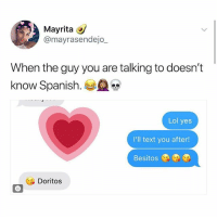Lol, Memes, and Spanish: Mayrita  @mayrasendejo_  When the guy you are talking to doesn't  know Spanish.  Lol yes  I'll text you after!  Besitos  Dorito:s 🤣Legendary