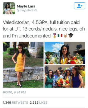 """putapit:  meandstherhythm:  theunderlyingindividuality:  strawberrylicuado:  strawberrylicuado:  🇲🇽🇲🇽🇲🇽🇲🇽  I can't believe how many bitchasses are crying in the notes on this post just because this girl who's undocumented dared to excel  YAAAAS QUEEN  People on social media were so outraged by this post that they actually reported her to US Immigration and Customs Enforcement and filed complaints to the CVS she worked at (x)(x). Luckily, she has a deportation deferral from DACA, so it does not seem like she is at risk of being deported. However, she is receiving all sorts of online threats and had to deactivate her Twitter account. She said, """" I didn't think it would [get so much attention] tbh and it's kinda scary and I want it to stop."""" Just another clear example of hatred against Latinos and immigrants.    People bitch about immigrants leaching off the system but then complain when they decide to fuckin own the system. This girl is bad ass.   if she did nothing with her life she is a lazy stupid evil mexican if she does something with her life she is taking up someone else's spotis she works but barely goes anywhere in life she is a low lifeif she ends up getting citizenship and somehow ends up being poor and on welfare she is a moocher who is cheating the system and dependant on the government and thats why she moved herelike latino immigrants can never win. what do u want them to do???? @Whitepeople ??: Mayte Lara  @maytelara29  Valedictorian, 4.5GPA, full tuition paid  for at UT, 13 cords/medals, nice legs, oh  and I'm undocumented  6/3/16, 9:24 PM  1,349 RETWEETS 2,532 LIKES putapit:  meandstherhythm:  theunderlyingindividuality:  strawberrylicuado:  strawberrylicuado:  🇲🇽🇲🇽🇲🇽🇲🇽  I can't believe how many bitchasses are crying in the notes on this post just because this girl who's undocumented dared to excel  YAAAAS QUEEN  People on social media were so outraged by this post that they actually reported her to US Immigration and Customs Enforcement and filed co"""
