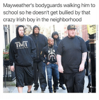 Crazy, Irish, and Mayweather: Mayweather's bodyguards walking him to  school so he doesn't get bullied by that  crazy Irish boy in the neighborhood  IM  PAR  RY  SPT  2  THE MONEY TEAN Who do you got? Mayweather or McGregor?