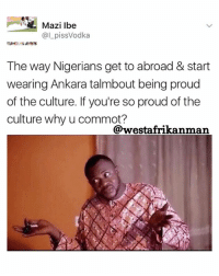 Memes, World, and Awesome: Mazi Ibe  pissVodka  The way Nigerians get to abroad & start  wearing Ankara talmbout being proud  of the culture. If you're so proud of the  culture why u commot?  @westafrikanmaan I left so I can promote the culture worldwide. How will the world know our awesome culture if we don't show them ? 😂😂🤷🏾♂️🤷🏾♂️ (Commot = leave )