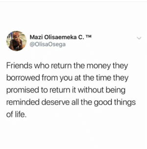 For me 1 week is 1 month. (via /r/BlackPeopleTwitter): Mazi Olisaemeka C. TM  @OlisaOsega  Friends who return the money they  borrowed from you at the time they  promised to return it without being  reminded deserve all the good things  of life For me 1 week is 1 month. (via /r/BlackPeopleTwitter)