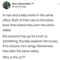 Memes, Stingy, and Office: Mazi Olisaemeka TM  @OlisaOsega  A man and a lady works in the same  office. Both of them are on the same  level, that means they earn the same  salary  But anytime they go for lunch or,  something, the lady expects him to pay.  If he refuses, he's stingy. Remember,  they earn the same salary.  Why is this so?? Why tho? 🤔🤔👇🏾 . KraksTV