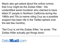 """<p><a class=""""tumblr_blog"""" href=""""http://fuckignkillme.tumblr.com/post/140487149227"""">fuckignkillme</a>:</p> <blockquote> <p>Ted Cruz's roommate really hates him</p> </blockquote>: Mazin also got asked about the online rumors  that Cruz might be the Zodiac Killer - the  unidentified serial murderer who claimed to have  killed 37 people in Northern California during the  1960s and 70s (a meme citing Cruz as a possible  suspect has been rife in the Twitter-sphere over  the last few months)  Ted Cruz is not the Zodiac Killer,' he wrote. 'The  Zodiac Killer actually got things done.'  DailyMail.com <p><a class=""""tumblr_blog"""" href=""""http://fuckignkillme.tumblr.com/post/140487149227"""">fuckignkillme</a>:</p> <blockquote> <p>Ted Cruz's roommate really hates him</p> </blockquote>"""