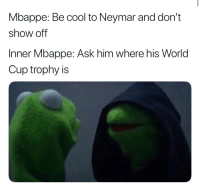 Neymar, Soccer, and World Cup: Mbappe: Be cool to Neymar and don't  show off  Inner Mbappe: Ask him where his World  Cup trophy is Mbappe when he returns to PSG training 😂😂😂 Tag a friend 👇👇