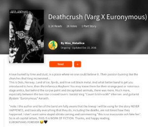 """Someone wrote a fan fiction about Euronymous (a band member from Mayhem that was murdered) and Varg Vikernes (the guy who murdered him): MBBMETALULA  Deathcrush (Varg X Euronymous)  1.1K Reads  1 Part Story  26 Votes  By Miss_Metallica  Ongoing-Updated Dec 22, 2016  Read  A love buried by time and dust, in a place where no one could believe it. Their passion burning like the  churches that Varg incinerated...  This is Oslo, Norway. Land of ice, fjords, and trve cvlt black metal. And what better band to get you  introduced to here, then the infamous Mayhem! You may know them for their strange past or notorious  stage antics, but behind the corpse paint and decapitated animals, there was more. Much more,  especially between the two star crossed lovers: bassist Varg """"Count Grishnackh"""" Vikernes and guitarist  Øystein """"Euronymous"""" Aarseth.  *note: I the author and fan of the band am fully aware that the lineup I will be using for the story NEVER  HAPPENED, and basically everything that they do, including the deaths, are not timed how they  happened. I don't want some stupid elitists coming and commenting """"this is so inaccurate ooh fake fan""""  So in all capital letters, THIS IS A WORK OF FICTION. Thanks, and happy reading.  EURONYVARG FOREVER Someone wrote a fan fiction about Euronymous (a band member from Mayhem that was murdered) and Varg Vikernes (the guy who murdered him)"""