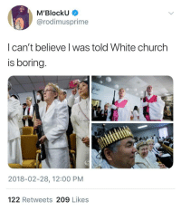 "Blackpeopletwitter, Church, and Lit: M'BlockU  @rodimusprime  I can't believe I was told White church  is boring  2018-02-28, 12:00 PM  122 Retweets 209 Likes <p>Am I too old to say ""this church is lit""? Because it is (via /r/BlackPeopleTwitter)</p>"