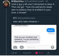 """Blackpeopletwitter, Free, and Schedule: M'BlockYou @GivethNoFucketh 5h  Until a guy y'all aren't attracted to does it.  Then we get """"how the patriarchy leads  men to believe they're entitled to your  time: a thread""""  5'7. @DopeDjiboutian  men who take initiative >  yessir.  Delivered  Free up your schedule next  weekend. I've got something  planned for us.  iMessage  5,271  (O 10.2K <p>hmmm (via /r/BlackPeopleTwitter)</p>"""
