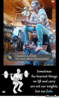 The power of friendzone compels you!: MC  MC  CONGRATULATIONS  YOU HAVE BEEN FRIENDZONED  Sometimes  the heaviest things  we lift and carry  are not our weights,  but our feels The power of friendzone compels you!