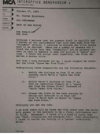 """Arguing, Back to the Future, and Darth Vader: MCA  İNTE ROFFICE MEMOR  Form 2022 (Rev. 9152)  DATE  TO  FROM  October 17, 1984  Mr. Steven Spielberg  SID SHEINBERG  SUBJECT ID BACK TO THE FUTURE  COFIES  Bob Zemeckis  Bob Gale  Although I believe that the present draft is terrific and  I marvel at the improvements that have been made from the  """"Columbia"""" version, I continue to believe the title leaves  much to be desired. There are a number of reasons why I  found the title less than """"wonderful;"""" but my primary con  cern is that it appears to make the picture a """"genre pic-  ture. I think the script (and, hopefully, the fi1m) de-  serves a better title.  Now that I have buttered you up, I would suggest we consi-  der the title """"Space Man From Pluto.""""  Underpinning these suggestions are the following thoughts:  i. Modify the dialogue on Page 35 so that  Sherman calls Marty a """"space man from  Pluto.""""  ii. Modify Marty's dialogue on Page 77 so  that he identifies himself as a """"space  man from the Planet Pluto"""" (instead of  """"Darth Vader from Vulcan.""""  iii, change the title of the book written by  George and referred to on Page 130  from """"A Match Made in Space"""" to """"Space  Man From Pluto.""""  Obviously you get the idea.  I am sure there will be those who will argue that the movie  will appear to the audience to be a cheap, old-fashion sci-  fi flick. Nonsense! I think it's a kind of title that  has """"heat, originality and projects fun. Most inportantly  I think it avoids the feeling of a """"genre"""" tine-travel  movie."""